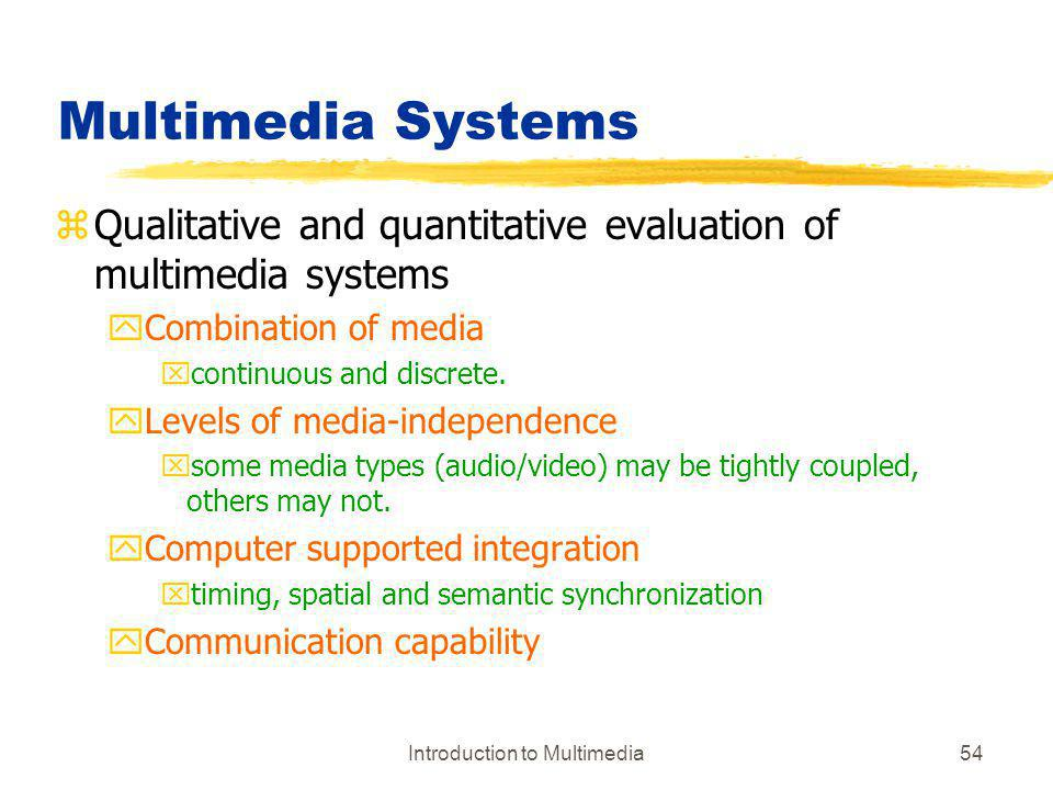 Introduction to Multimedia54 Multimedia Systems zQualitative and quantitative evaluation of multimedia systems yCombination of media xcontinuous and d