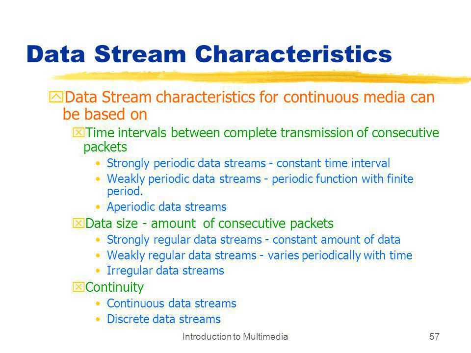 Introduction to Multimedia57 Data Stream Characteristics yData Stream characteristics for continuous media can be based on xTime intervals between com