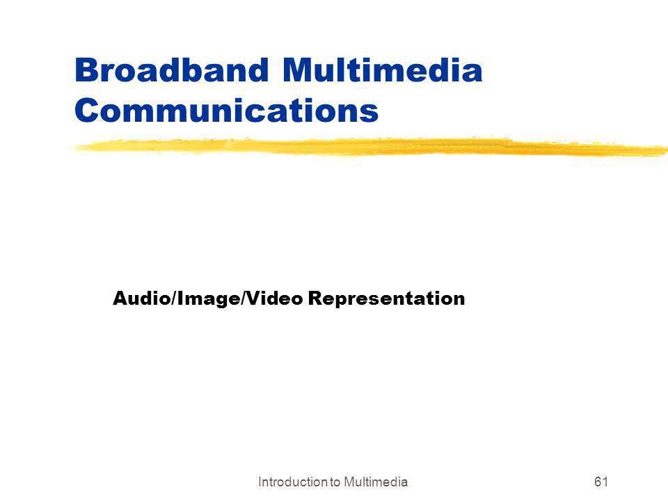 Introduction to Multimedia61 Broadband Multimedia Communications Audio/Image/Video Representation
