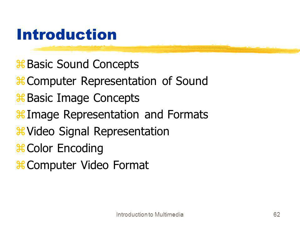 Introduction to Multimedia62 Introduction zBasic Sound Concepts zComputer Representation of Sound zBasic Image Concepts zImage Representation and Form