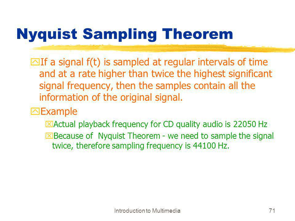 Introduction to Multimedia71 Nyquist Sampling Theorem yIf a signal f(t) is sampled at regular intervals of time and at a rate higher than twice the hi