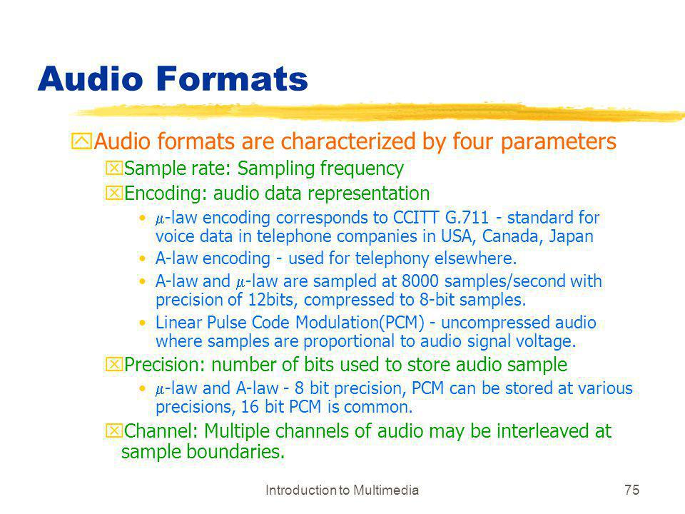 Introduction to Multimedia75 Audio Formats yAudio formats are characterized by four parameters xSample rate: Sampling frequency xEncoding: audio data