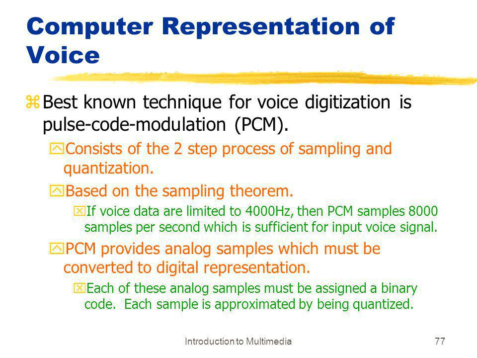 Introduction to Multimedia77 Computer Representation of Voice zBest known technique for voice digitization is pulse-code-modulation (PCM). yConsists o
