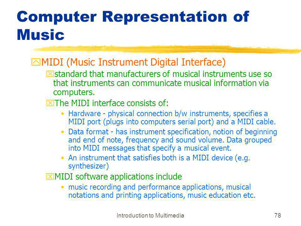Introduction to Multimedia78 Computer Representation of Music yMIDI (Music Instrument Digital Interface) xstandard that manufacturers of musical instr