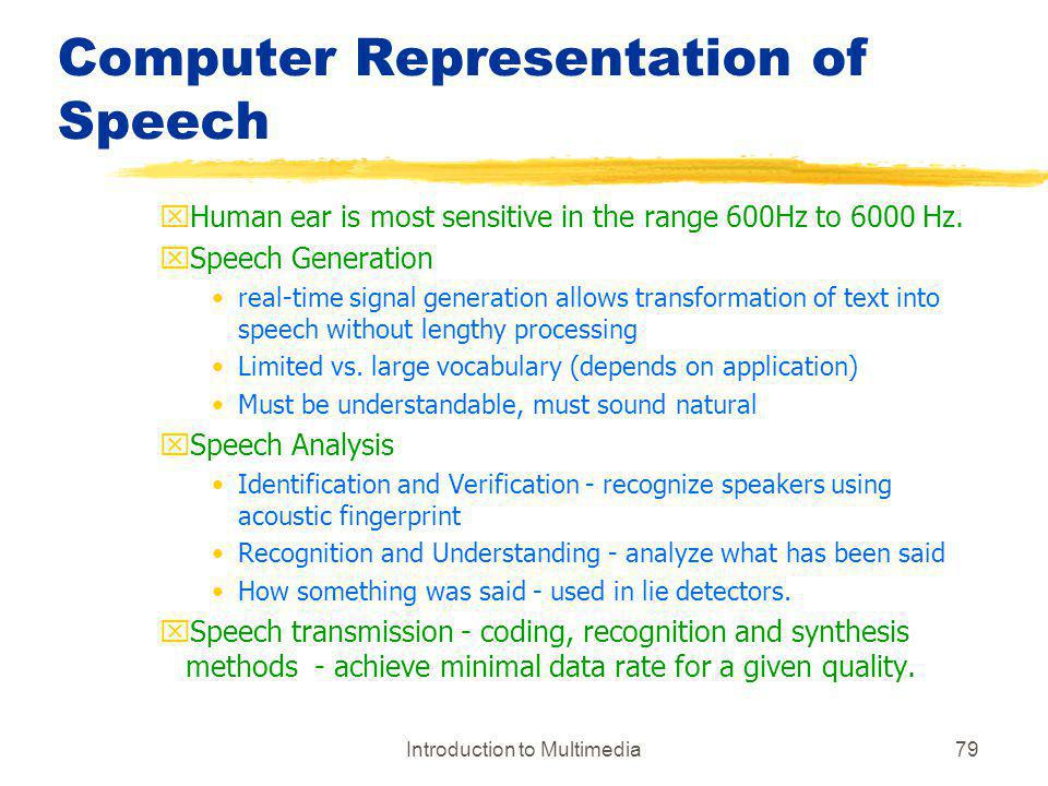 Introduction to Multimedia79 Computer Representation of Speech xHuman ear is most sensitive in the range 600Hz to 6000 Hz. xSpeech Generation real-tim