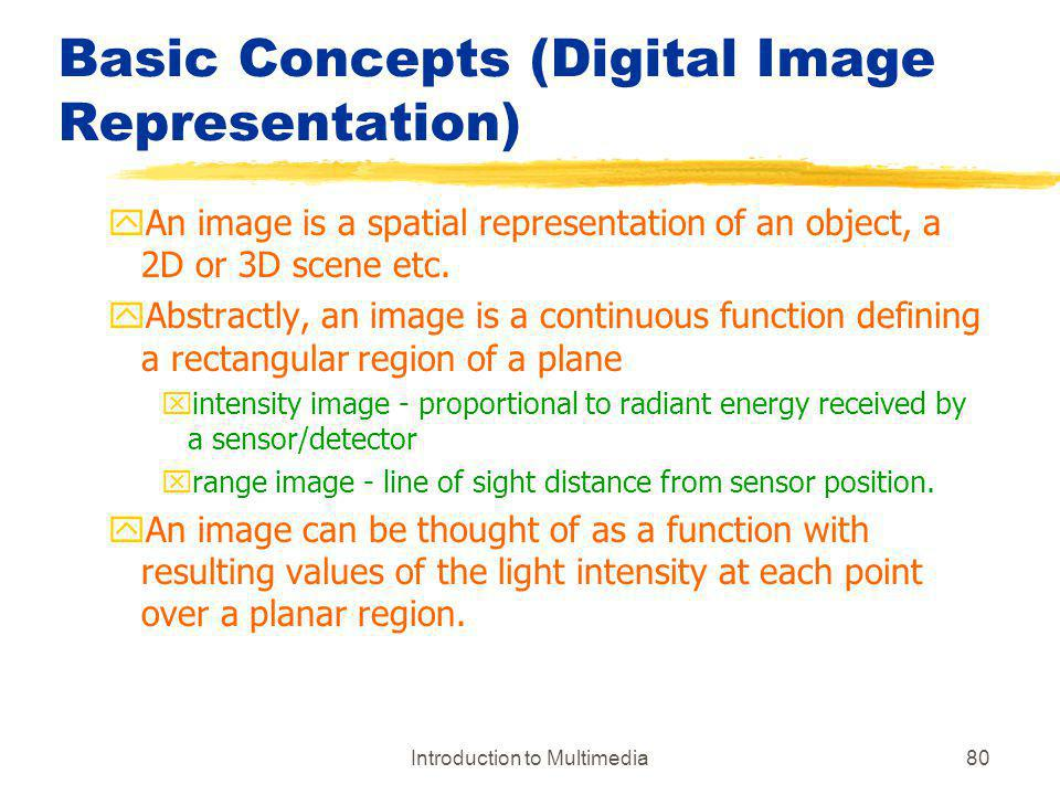 Introduction to Multimedia80 Basic Concepts (Digital Image Representation) yAn image is a spatial representation of an object, a 2D or 3D scene etc. y