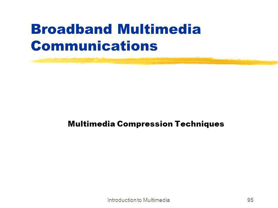 Introduction to Multimedia95 Broadband Multimedia Communications Multimedia Compression Techniques