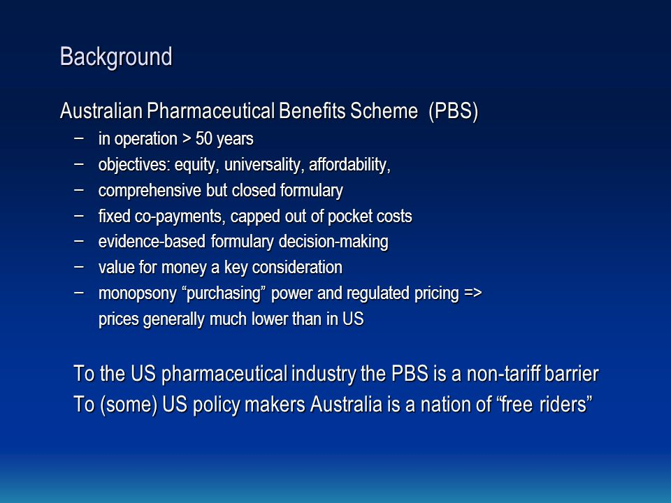 Background Australian Pharmaceutical Benefits Scheme (PBS) − in operation > 50 years − objectives: equity, universality, affordability, − comprehensive but closed formulary − fixed co-payments, capped out of pocket costs − evidence-based formulary decision-making − value for money a key consideration − monopsony purchasing power and regulated pricing => prices generally much lower than in US To the US pharmaceutical industry the PBS is a non-tariff barrier To (some) US policy makers Australia is a nation of free riders