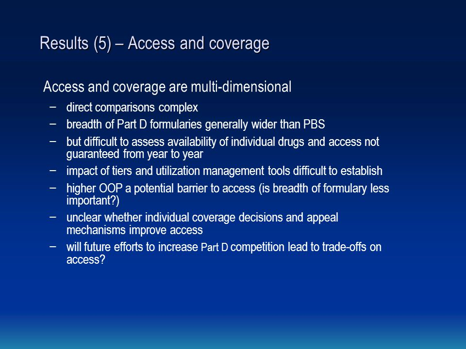 Results (5) – Access and coverage Access and coverage are multi-dimensional − direct comparisons complex − breadth of Part D formularies generally wider than PBS − but difficult to assess availability of individual drugs and access not guaranteed from year to year − impact of tiers and utilization management tools difficult to establish − higher OOP a potential barrier to access (is breadth of formulary less important?) − unclear whether individual coverage decisions and appeal mechanisms improve access − will future efforts to increase Part D competition lead to trade-offs on access?