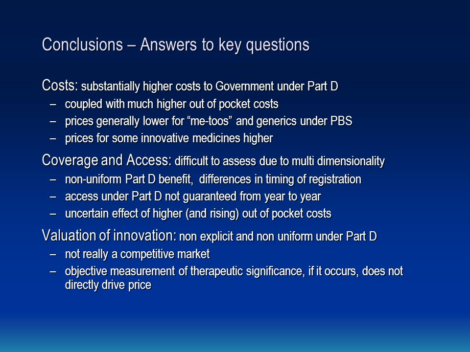 Conclusions – Answers to key questions Costs: substantially higher costs to Government under Part D –coupled with much higher out of pocket costs –prices generally lower for me-toos and generics under PBS –prices for some innovative medicines higher Coverage and Access: difficult to assess due to multi dimensionality –non-uniform Part D benefit, differences in timing of registration –access under Part D not guaranteed from year to year –uncertain effect of higher (and rising) out of pocket costs Valuation of innovation: non explicit and non uniform under Part D –not really a competitive market –objective measurement of therapeutic significance, if it occurs, does not directly drive price