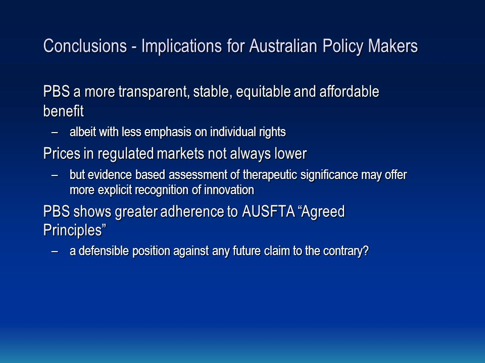 Conclusions - Implications for Australian Policy Makers PBS a more transparent, stable, equitable and affordable benefit –albeit with less emphasis on individual rights Prices in regulated markets not always lower –but evidence based assessment of therapeutic significance may offer more explicit recognition of innovation PBS shows greater adherence to AUSFTA Agreed Principles – a defensible position against any future claim to the contrary