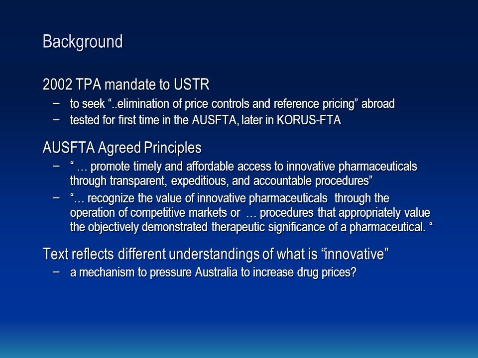 Background 2002 TPA mandate to USTR − to seek ..elimination of price controls and reference pricing abroad − tested for first time in the AUSFTA, later in KORUS-FTA AUSFTA Agreed Principles − … promote timely and affordable access to innovative pharmaceuticals through transparent, expeditious, and accountable procedures − … recognize the value of innovative pharmaceuticals through the operation of competitive markets or … procedures that appropriately value the objectively demonstrated therapeutic significance of a pharmaceutical.