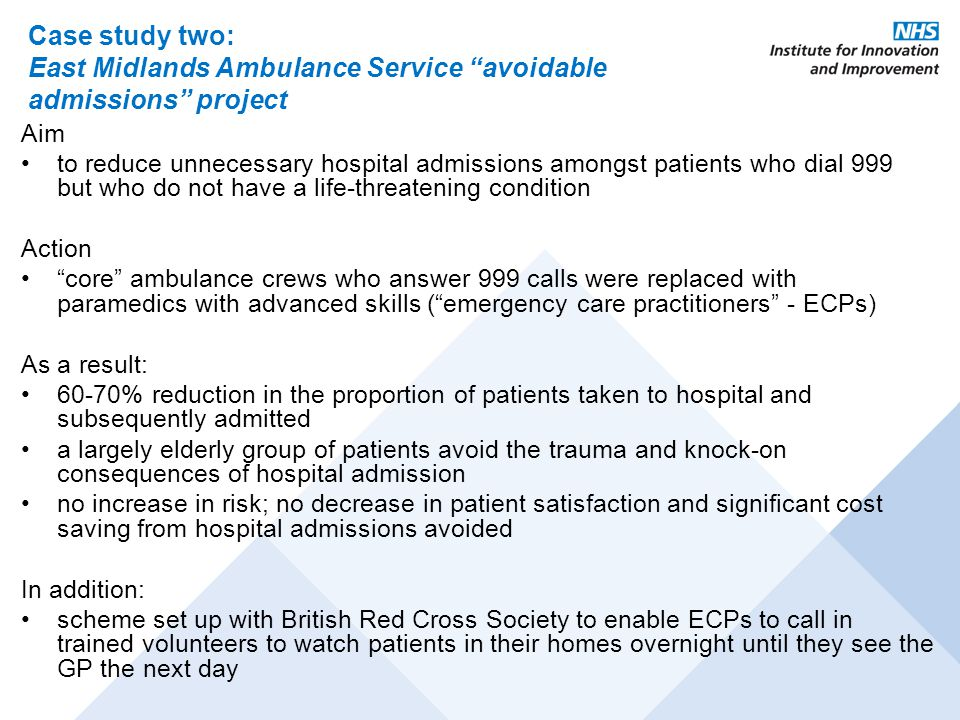 Case study two: East Midlands Ambulance Service avoidable admissions project Aim to reduce unnecessary hospital admissions amongst patients who dial 999 but who do not have a life-threatening condition Action core ambulance crews who answer 999 calls were replaced with paramedics with advanced skills ( emergency care practitioners - ECPs) As a result: 60-70% reduction in the proportion of patients taken to hospital and subsequently admitted a largely elderly group of patients avoid the trauma and knock-on consequences of hospital admission no increase in risk; no decrease in patient satisfaction and significant cost saving from hospital admissions avoided In addition: scheme set up with British Red Cross Society to enable ECPs to call in trained volunteers to watch patients in their homes overnight until they see the GP the next day