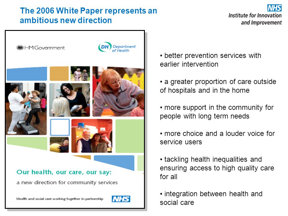 The 2006 White Paper represents an ambitious new direction better prevention services with earlier intervention a greater proportion of care outside of hospitals and in the home more support in the community for people with long term needs more choice and a louder voice for service users tackling health inequalities and ensuring access to high quality care for all integration between health and social care