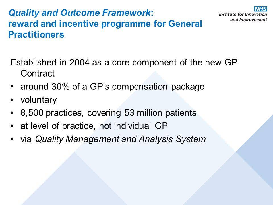 Quality and Outcome Framework: reward and incentive programme for General Practitioners Established in 2004 as a core component of the new GP Contract around 30% of a GP's compensation package voluntary 8,500 practices, covering 53 million patients at level of practice, not individual GP via Quality Management and Analysis System