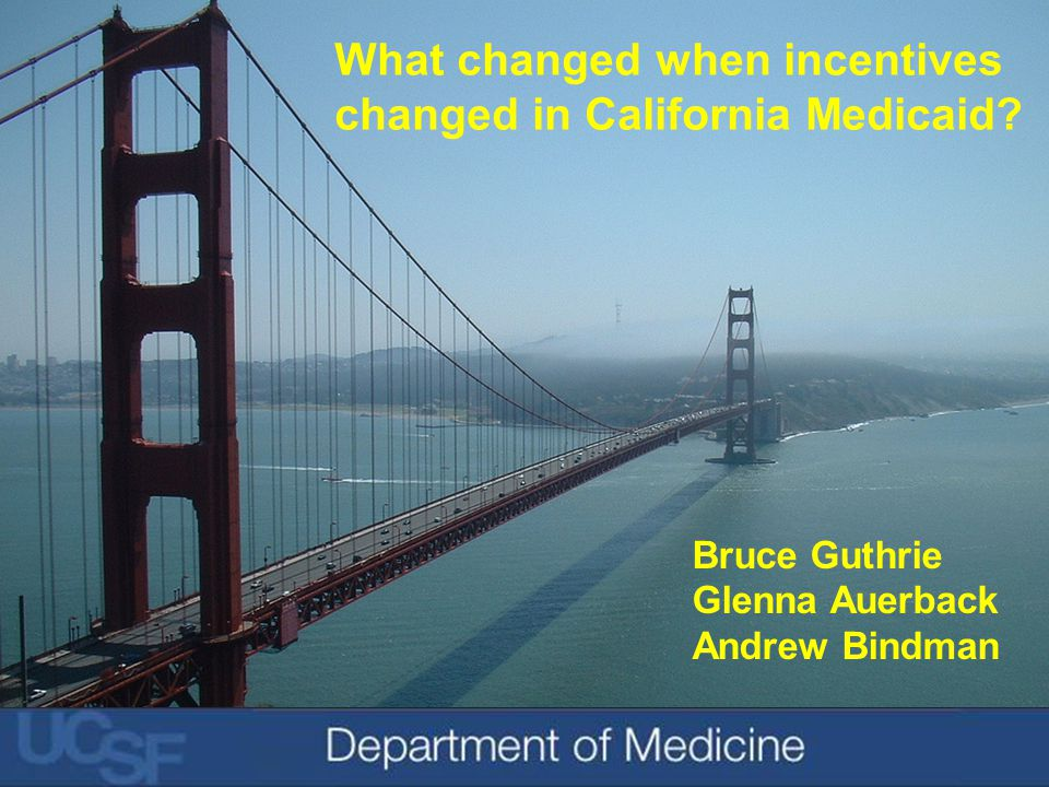 Bruce Guthrie Glenna Auerback Andrew Bindman What changed when incentives changed in California Medicaid