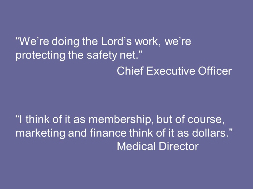 We're doing the Lord's work, we're protecting the safety net. Chief Executive Officer I think of it as membership, but of course, marketing and finance think of it as dollars. Medical Director