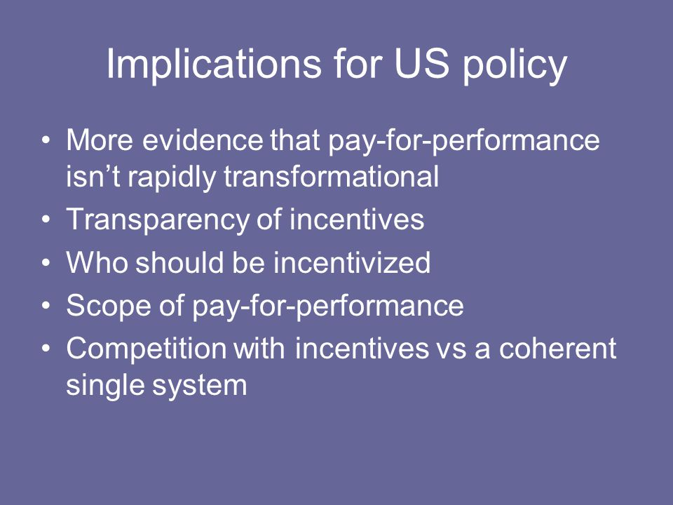 Implications for US policy More evidence that pay-for-performance isn't rapidly transformational Transparency of incentives Who should be incentivized Scope of pay-for-performance Competition with incentives vs a coherent single system