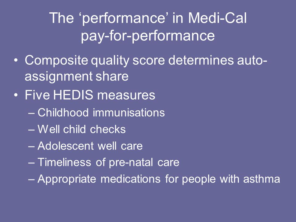 The 'performance' in Medi-Cal pay-for-performance Composite quality score determines auto- assignment share Five HEDIS measures –Childhood immunisations –Well child checks –Adolescent well care –Timeliness of pre-natal care –Appropriate medications for people with asthma