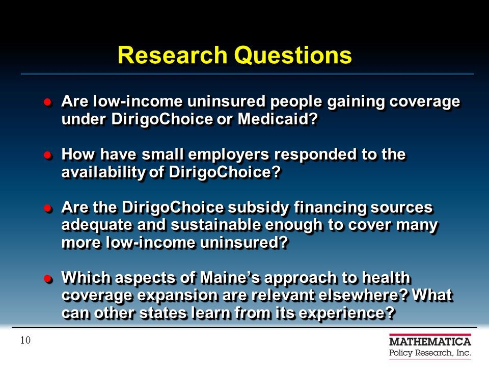 10 Research Questions Are low-income uninsured people gaining coverage under DirigoChoice or Medicaid? Are low-income uninsured people gaining coverag