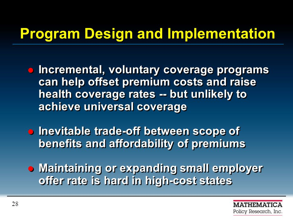 28 Program Design and Implementation Incremental, voluntary coverage programs can help offset premium costs and raise health coverage rates -- but unlikely to achieve universal coverage Inevitable trade-off between scope of benefits and affordability of premiums Maintaining or expanding small employer offer rate is hard in high-cost states Incremental, voluntary coverage programs can help offset premium costs and raise health coverage rates -- but unlikely to achieve universal coverage Inevitable trade-off between scope of benefits and affordability of premiums Maintaining or expanding small employer offer rate is hard in high-cost states