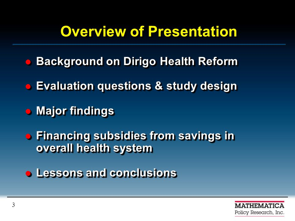 3 Overview of Presentation Background on Dirigo Health Reform Background on Dirigo Health Reform Evaluation questions & study design Evaluation questions & study design Major findings Major findings Financing subsidies from savings in overall health system Financing subsidies from savings in overall health system Lessons and conclusions Lessons and conclusions Background on Dirigo Health Reform Background on Dirigo Health Reform Evaluation questions & study design Evaluation questions & study design Major findings Major findings Financing subsidies from savings in overall health system Financing subsidies from savings in overall health system Lessons and conclusions Lessons and conclusions