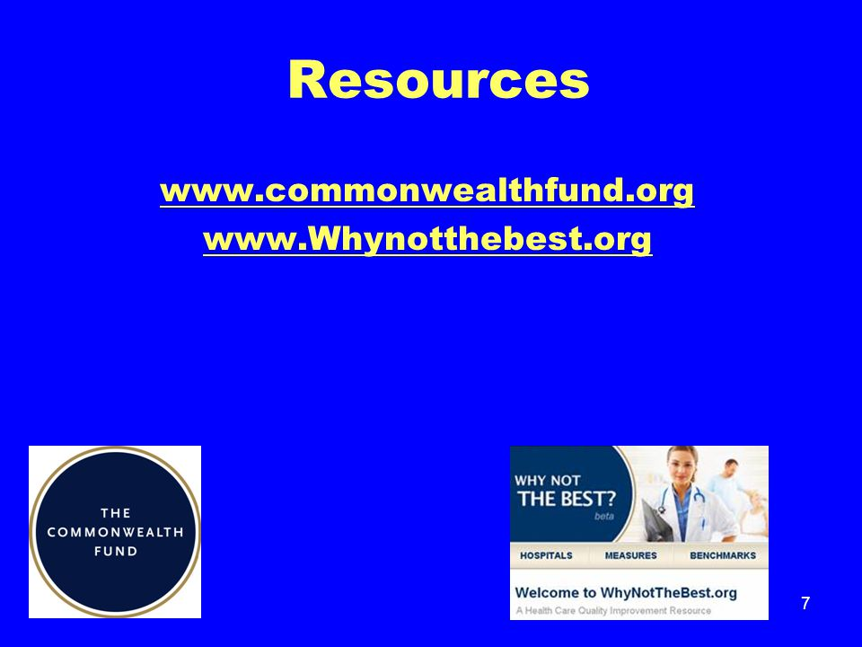 7 Resources www.commonwealthfund.org www.Whynotthebest.org