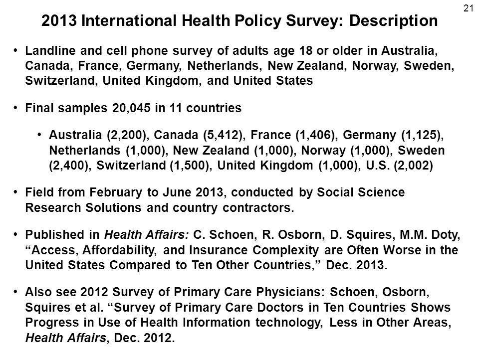 2013 International Health Policy Survey: Description 21 Landline and cell phone survey of adults age 18 or older in Australia, Canada, France, Germany, Netherlands, New Zealand, Norway, Sweden, Switzerland, United Kingdom, and United States Final samples 20,045 in 11 countries Australia (2,200), Canada (5,412), France (1,406), Germany (1,125), Netherlands (1,000), New Zealand (1,000), Norway (1,000), Sweden (2,400), Switzerland (1,500), United Kingdom (1,000), U.S.