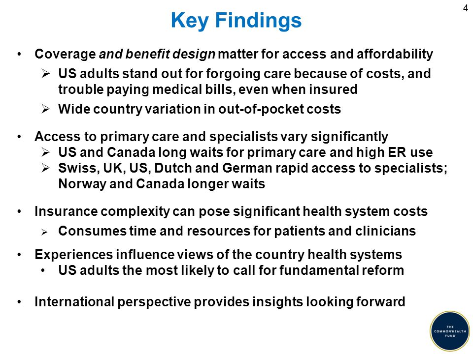 44 Key Findings Coverage and benefit design matter for access and affordability  US adults stand out for forgoing care because of costs, and trouble paying medical bills, even when insured  Wide country variation in out-of-pocket costs Access to primary care and specialists vary significantly  US and Canada long waits for primary care and high ER use  Swiss, UK, US, Dutch and German rapid access to specialists; Norway and Canada longer waits Insurance complexity can pose significant health system costs  Consumes time and resources for patients and clinicians Experiences influence views of the country health systems US adults the most likely to call for fundamental reform International perspective provides insights looking forward