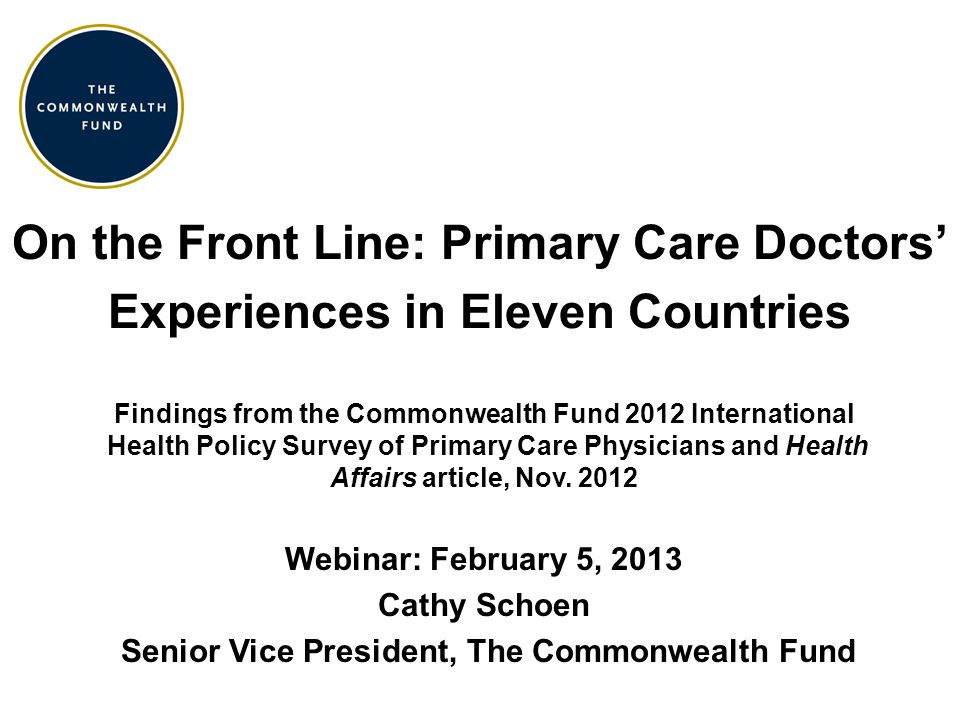 On the Front Line: Primary Care Doctors' Experiences in Eleven Countries Findings from the Commonwealth Fund 2012 International Health Policy Survey of Primary Care Physicians and Health Affairs article, Nov.