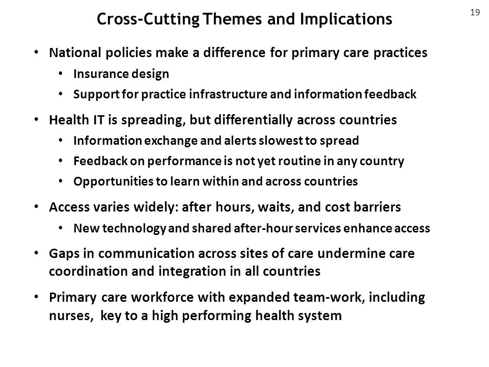 Cross-Cutting Themes and Implications 19 National policies make a difference for primary care practices Insurance design Support for practice infrastructure and information feedback Health IT is spreading, but differentially across countries Information exchange and alerts slowest to spread Feedback on performance is not yet routine in any country Opportunities to learn within and across countries Access varies widely: after hours, waits, and cost barriers New technology and shared after-hour services enhance access Gaps in communication across sites of care undermine care coordination and integration in all countries Primary care workforce with expanded team-work, including nurses, key to a high performing health system