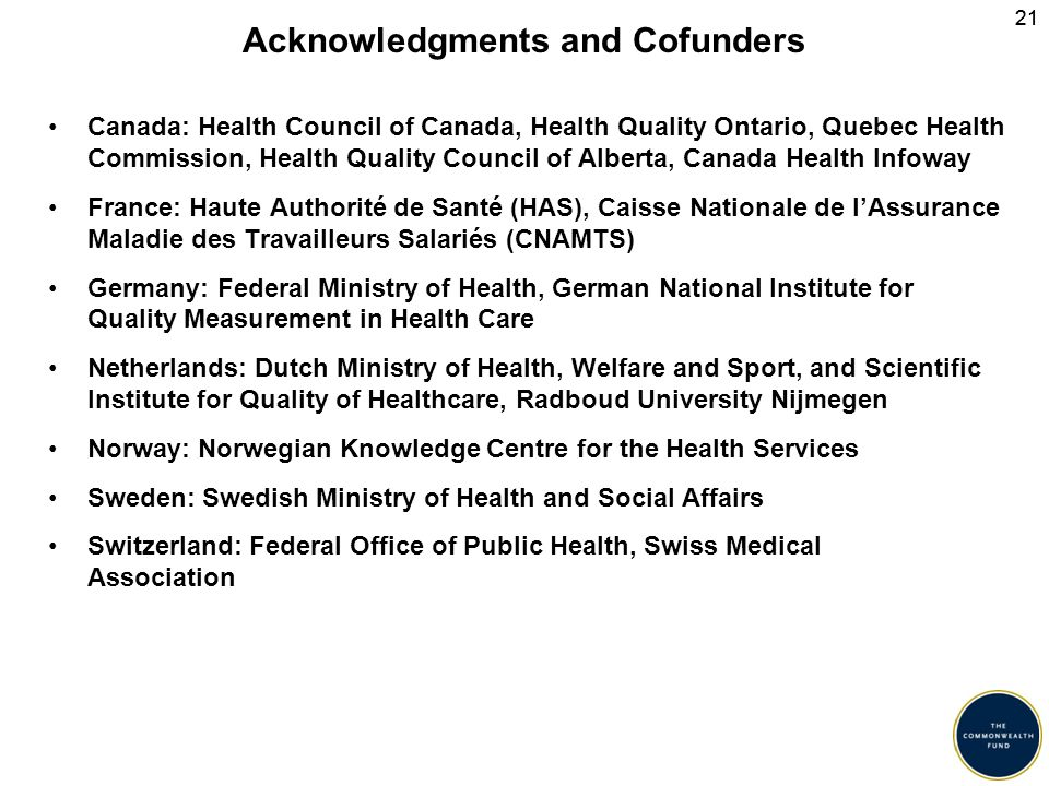 21 Acknowledgments and Cofunders Canada: Health Council of Canada, Health Quality Ontario, Quebec Health Commission, Health Quality Council of Alberta, Canada Health Infoway France: Haute Authorité de Santé (HAS), Caisse Nationale de l'Assurance Maladie des Travailleurs Salariés (CNAMTS) Germany: Federal Ministry of Health, German National Institute for Quality Measurement in Health Care Netherlands: Dutch Ministry of Health, Welfare and Sport, and Scientific Institute for Quality of Healthcare, Radboud University Nijmegen Norway: Norwegian Knowledge Centre for the Health Services Sweden: Swedish Ministry of Health and Social Affairs Switzerland: Federal Office of Public Health, Swiss Medical Association