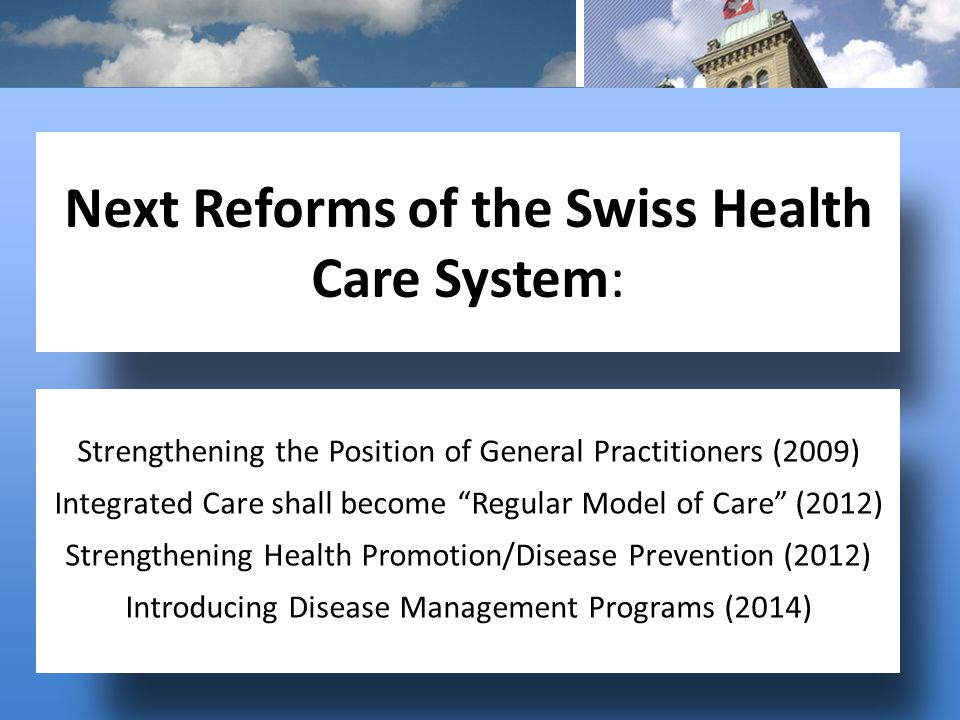 Next Reforms of the Swiss Health Care System: Strengthening the Position of General Practitioners (2009) Integrated Care shall become Regular Model of Care (2012) Strengthening Health Promotion/Disease Prevention (2012) Introducing Disease Management Programs (2014)