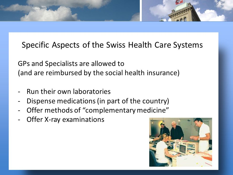 GPs and Specialists are allowed to (and are reimbursed by the social health insurance) -Run their own laboratories -Dispense medications (in part of the country) -Offer methods of complementary medicine -Offer X-ray examinations Specific Aspects of the Swiss Health Care Systems