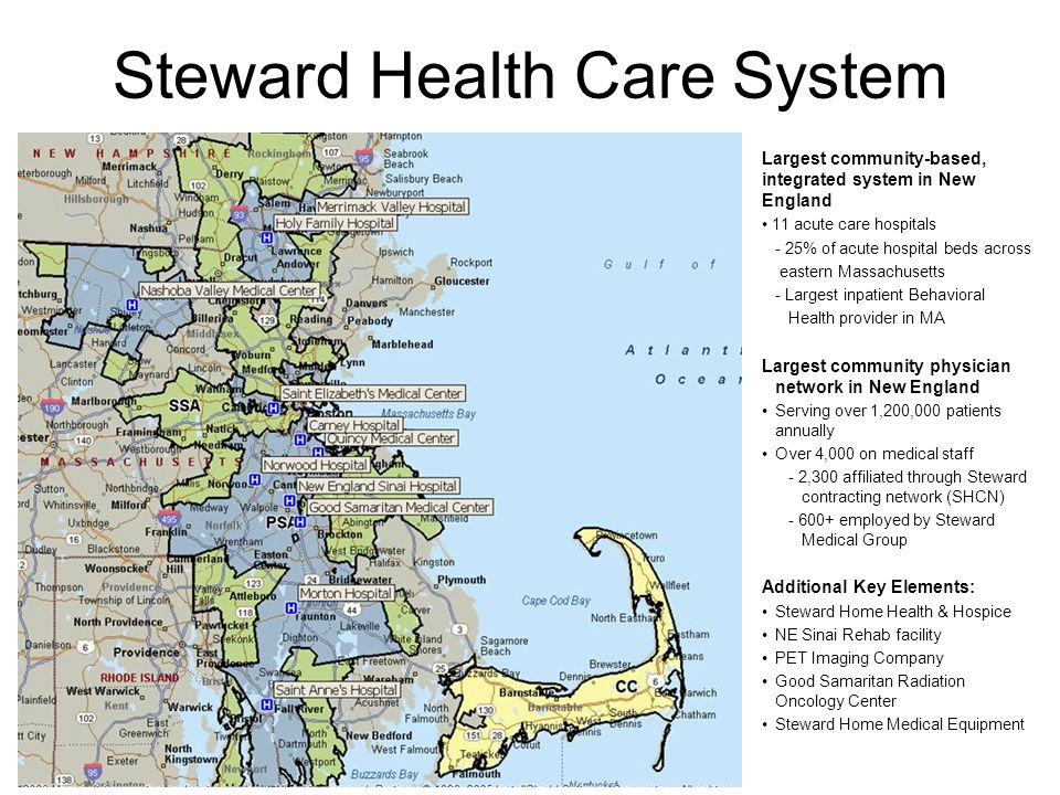 Steward Health Care System Largest community-based, integrated system in New England 11 acute care hospitals - 25% of acute hospital beds across eastern Massachusetts - Largest inpatient Behavioral Health provider in MA Largest community physician network in New England Serving over 1,200,000 patients annually Over 4,000 on medical staff - 2,300 affiliated through Steward contracting network (SHCN) employed by Steward Medical Group Additional Key Elements: Steward Home Health & Hospice NE Sinai Rehab facility PET Imaging Company Good Samaritan Radiation Oncology Center Steward Home Medical Equipment