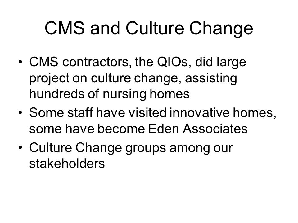 CMS and Culture Change CMS contractors, the QIOs, did large project on culture change, assisting hundreds of nursing homes Some staff have visited innovative homes, some have become Eden Associates Culture Change groups among our stakeholders
