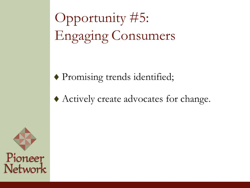 Opportunity #5: Engaging Consumers  Promising trends identified;  Actively create advocates for change.