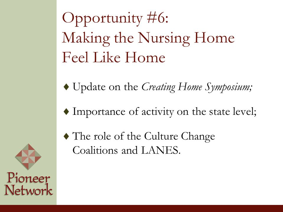 Opportunity #6: Making the Nursing Home Feel Like Home  Update on the Creating Home Symposium;  Importance of activity on the state level;  The role of the Culture Change Coalitions and LANES.