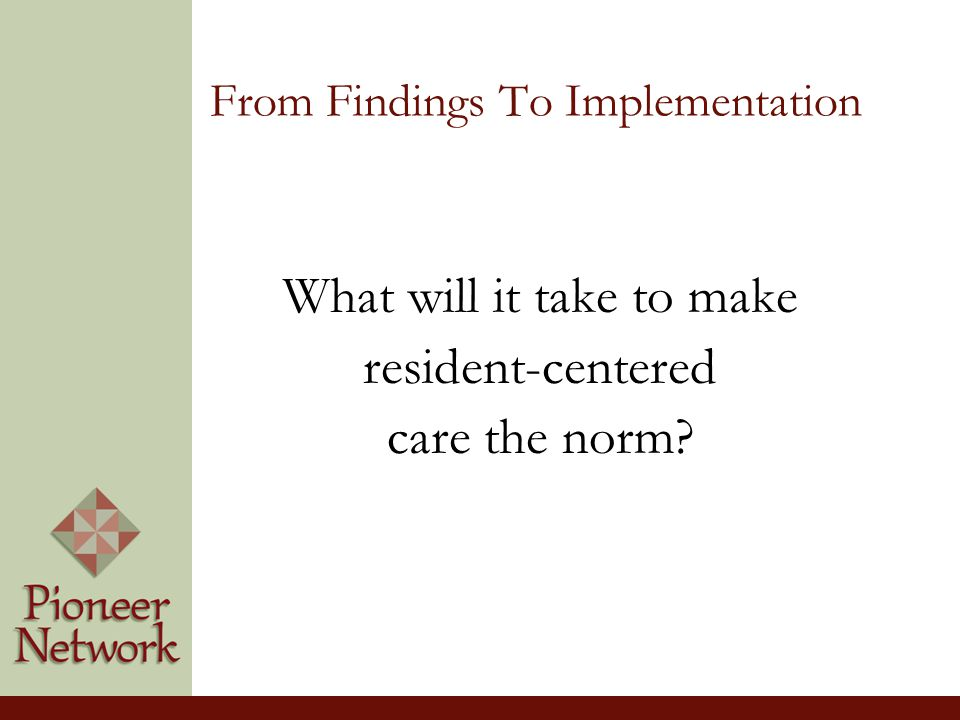 From Findings To Implementation What will it take to make resident-centered care the norm