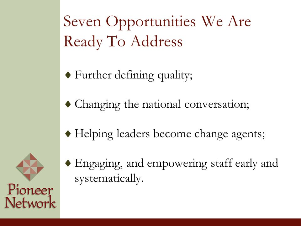 Seven Opportunities We Are Ready To Address  Further defining quality;  Changing the national conversation;  Helping leaders become change agents;  Engaging, and empowering staff early and systematically.