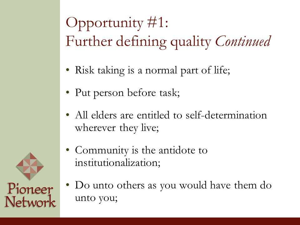 Opportunity #1: Further defining quality Continued Risk taking is a normal part of life; Put person before task; All elders are entitled to self-determination wherever they live; Community is the antidote to institutionalization; Do unto others as you would have them do unto you;