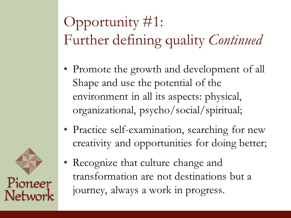 Opportunity #1: Further defining quality Continued Promote the growth and development of all Shape and use the potential of the environment in all its aspects: physical, organizational, psycho/social/spiritual; Practice self-examination, searching for new creativity and opportunities for doing better; Recognize that culture change and transformation are not destinations but a journey, always a work in progress.