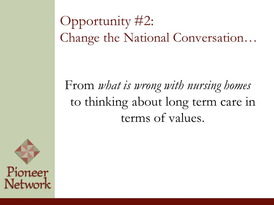 Opportunity #2: Change the National Conversation… From what is wrong with nursing homes to thinking about long term care in terms of values.