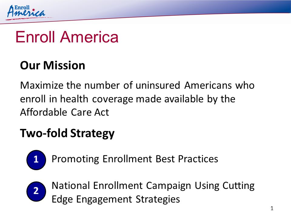 Enroll America Two-fold Strategy Our Mission Maximize the number of uninsured Americans who enroll in health coverage made available by the Affordable