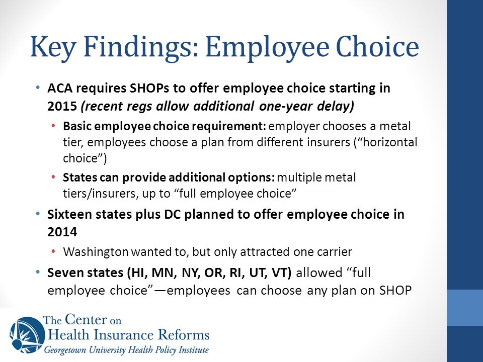 Key Findings: Employee Choice ACA requires SHOPs to offer employee choice starting in 2015 (recent regs allow additional one-year delay) Basic employee choice requirement: employer chooses a metal tier, employees choose a plan from different insurers ( horizontal choice ) States can provide additional options: multiple metal tiers/insurers, up to full employee choice Sixteen states plus DC planned to offer employee choice in 2014 Washington wanted to, but only attracted one carrier Seven states (HI, MN, NY, OR, RI, UT, VT) allowed full employee choice —employees can choose any plan on SHOP