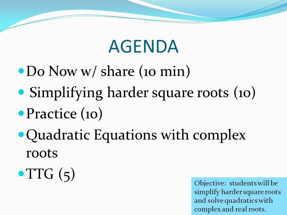 AGENDA Do Now w/ share (10 min) Simplifying harder square roots (10) Practice (10) Quadratic Equations with complex roots TTG (5) Objective: students will be simplify harder square roots and solve quadratics with complex and real roots.