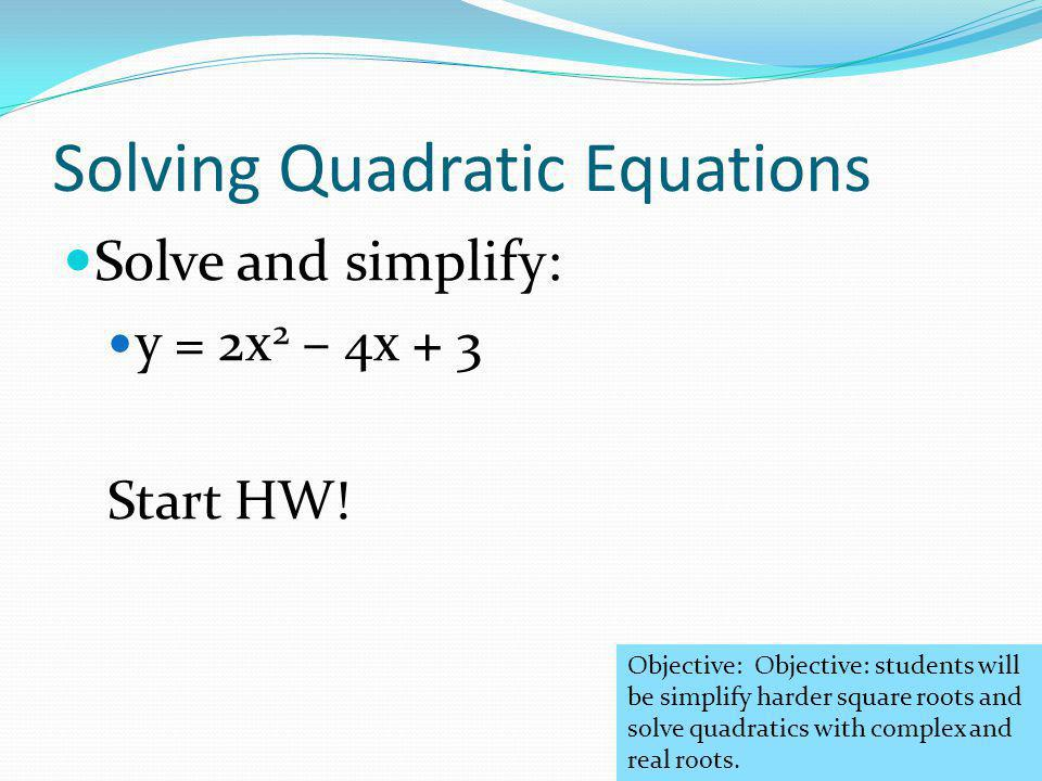 Solving Quadratic Equations Solve and simplify: y = 2x 2 – 4x + 3 Start HW.