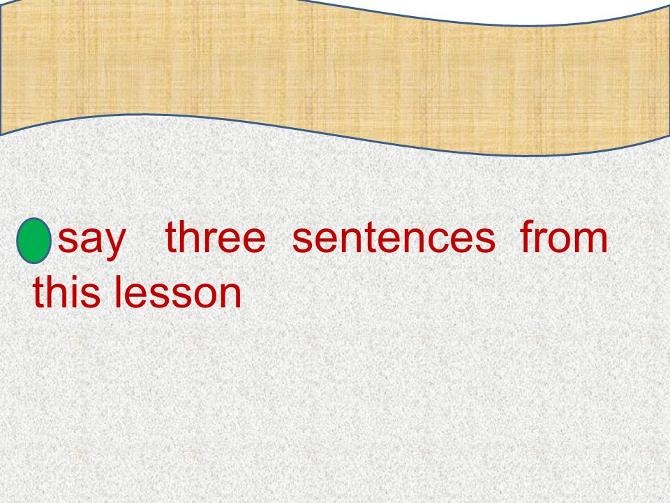 s ay three sentences from this lesson