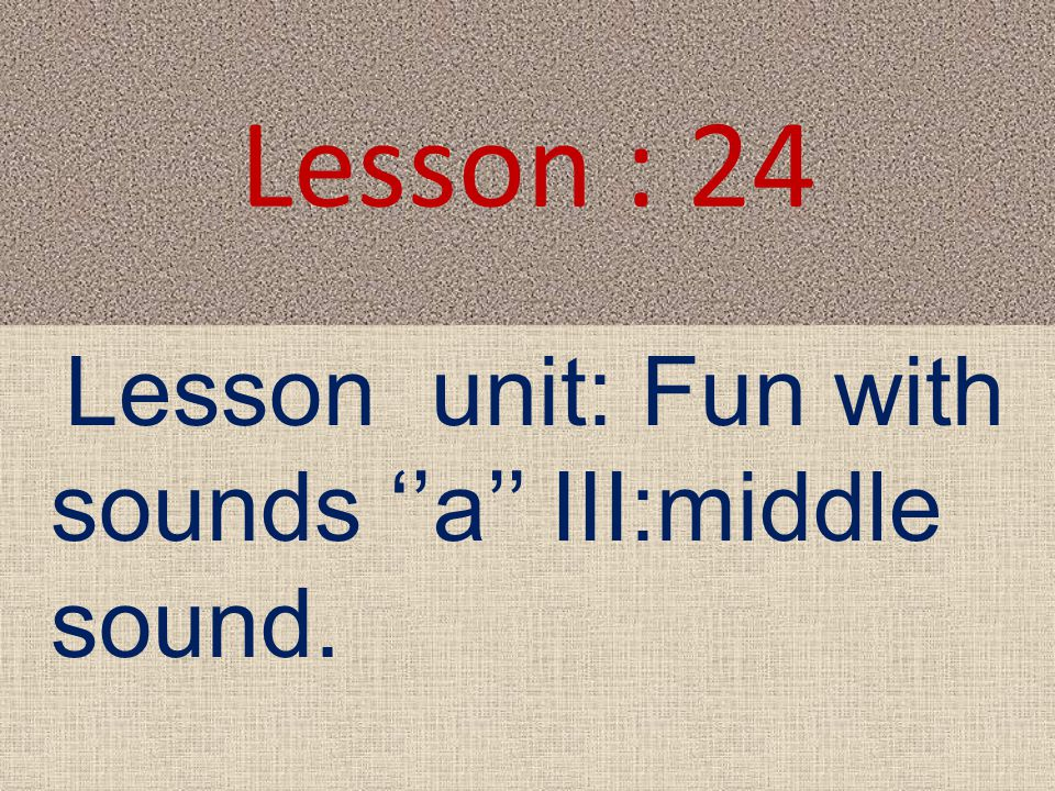 Lesson : 24 Lesson unit: Fun with sounds ''a'' III:middle sound.