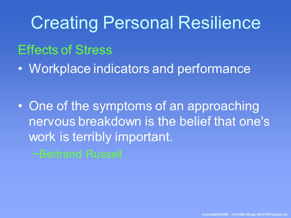 Copyright © 2009 – The Vital Village, 6819109 Canada Inc. Effects of Stress Workplace indicators and performance One of the symptoms of an approaching
